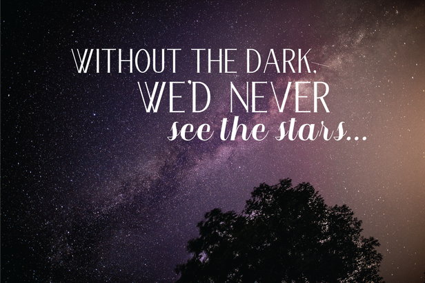 Without the dark we'd never see the stars